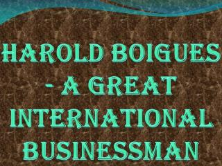 Harold Boigues - A Great International Businessman