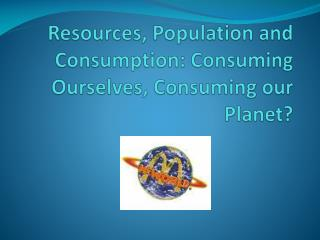 Resources, Population  and Consumption: Consuming  Ourselves, Consuming our Planet?