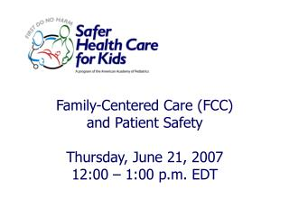 Family-Centered Care (FCC) and Patient Safety Thursday, June 21, 2007 12:00 – 1:00 p.m. EDT