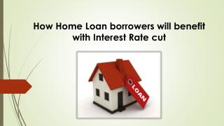 How Home Loan Borrowers will benefit with Interest Rate Cut