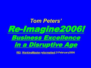 Tom Peters'   Re-Ima g ine2006! Business Excellence  in a Disru p tive A g e REI .  Workin g Master .r eformatted .21F