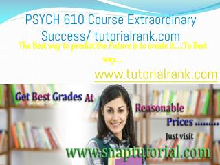 PSYCH 610 Course Extraordinary Success/ tutorialrank.com