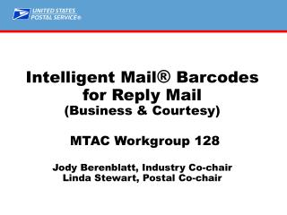 Intelligent Mail ®  Barcodes for Reply Mail (Business & Courtesy) MTAC Workgroup 128 Jody Berenblatt, Industry Co-ch