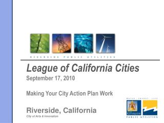 League of California Cities       September 17, 2010  Making Your City Action Plan Work  Riverside, California City of A
