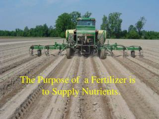 The Purpose of  a Fertilizer is           to Supply Nutrients.
