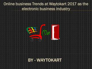 Online business Trends at Waytokart 2017 as the electronic business industry