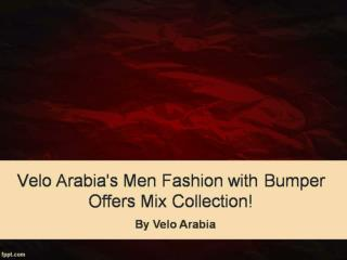 Velo Arabia's Men Fashion with Bumper Offers Mix Collection!