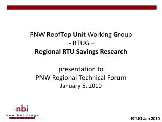 PNW  R oof T op  U nit Working  G roup  - RTUG – Regional RTU Savings Research presentation to PNW Regional Technical