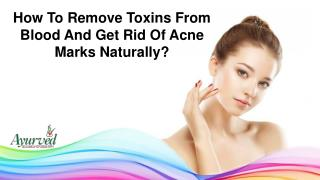 How To Remove Toxins From Blood And Get Rid Of Acne Marks Naturally?