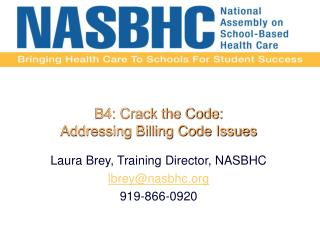 B4: Crack the Code:   Addressing Billing Code Issues Laura Brey, Training Director,  NASBHC lbrey@nasbhc.org 919-866-092