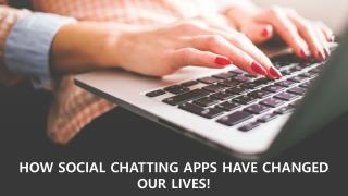 HOW SOCIAL CHATTING APPS HAVE CHANGED OUR LIVES!
