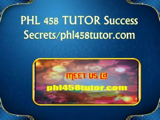 PHL 458 TUTOR Success Secrets/phl458tutor.com