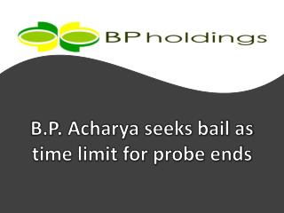 B.P. Acharya seeks bail as time limit for probe ends, BP Hol