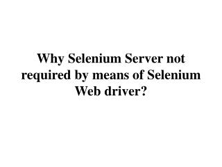 Why Selenium Server not required by means of Selenium Webdriver?