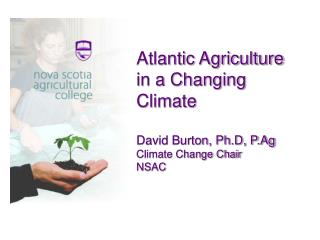 Atlantic Agriculture in a Changing Climate David Burton, Ph.D, P.Ag Climate Change Chair NSAC