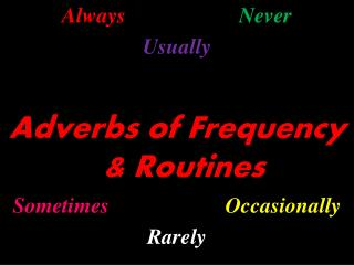 Always Never Usually Adverbs of Frequency & Routines Sometimes Occasionally Rarely