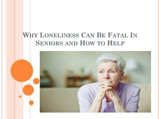 Why Loneliness Can Be Fatal In Seniors and How to Help