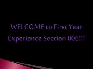 WELCOME to First Year Experience Section 006!!!