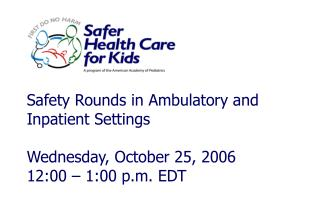 Safety Rounds in Ambulatory and Inpatient Settings Wednesday, October 25, 2006 12:00 – 1:00 p.m. EDT