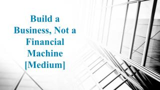 Build a Business, Not a Financial Machine [Medium]