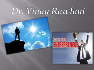 Dr. Vinay Rawlani who has grown to be a top entrepreneur.
