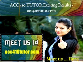 ACC 410 TUTOR Exciting Results -acc410tutor.com