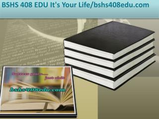 BSHS 408 EDU It's Your Life/bshs408edu.com