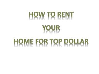 How to  rent Your Home for Top Dollar