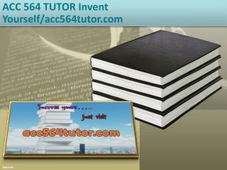 ACC 564 TUTOR Invent Yourself/acc564tutor.com