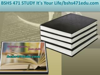 BSHS 471 STUDY It's Your Life/bshs471edu.com