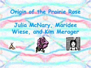 Origin of the Prairie Rose Julia McNary, Maridee Wiese, and Kim Merager