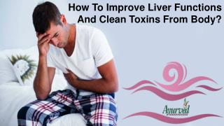 How To Improve Liver Functions And Clean Toxins From Body?