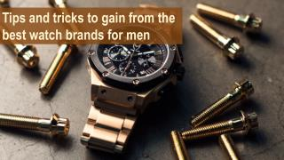 Tips and tricks to gain from the best watch brands for men