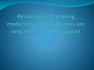 Resolutions that bring modernity to your devices are only offered at HP support