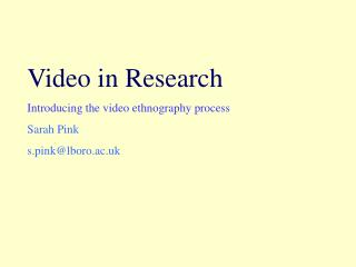 Video in Research Introducing the video ethnography process Sarah Pink s.pink@lboro.ac.uk