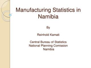Manufacturing Statistics in Namibia  By   Reinhold Kamati  Central Bureau of Statistics National Planning Comission  Nam