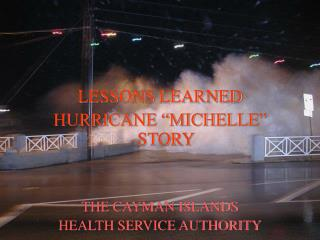 "LESSONS LEARNED HURRICANE ""MICHELLE"" STORY THE CAYMAN ISLANDS  HEALTH SERVICE AUTHORITY"