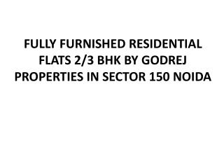 FULLY FURNISHED RESIDENTIAL FLATS 2/3 BHK BY GODREJ PROPERTIES IN SECTOR 150 NOIDA