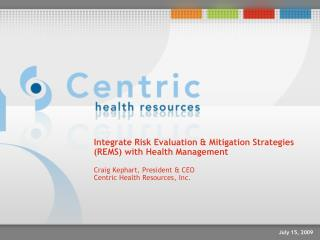 Integrate Risk Evaluation  Mitigation Strategies REMS with Health Management  Craig Kephart, President  CEO Centric Heal