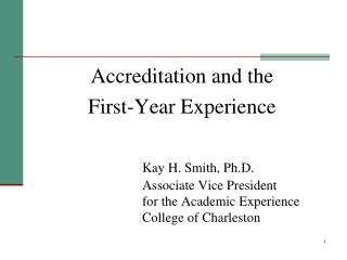 Accreditation and the  First-Year Experience Kay H. Smith, Ph.D. 				Associate Vice President 				for the Academic Exper