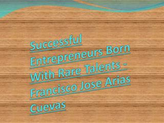 Successful Entrepreneurs Born With Rare Talents - Francisco Jose Arias Cuevas