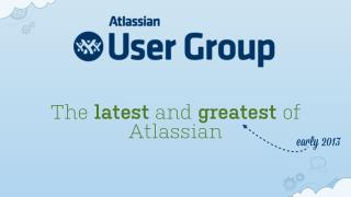 Atlassian - The latest and greatest early 2013