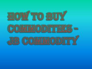 JB Commodity - How to Buy Commodities