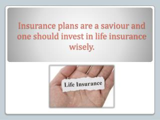 Insurance plans are a saviour and one should invest in life insurance wisely.