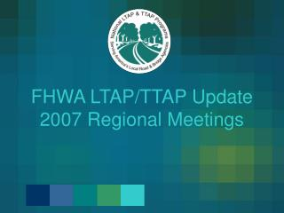 FHWA LTAPTTAP Update 2007 Regional Meetings