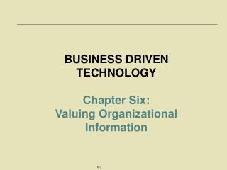 BUSINESS DRIVEN TECHNOLOGY Chapter Six:  Valuing Organizational Information