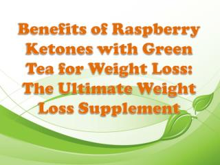 Benefits of Raspberry Ketones with Green Tea for Weight Loss: The Ultimate Weight Loss Supplement