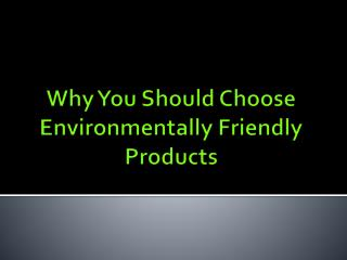 Why You Should Choose Environmentally Friendly Products