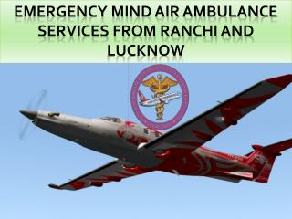 Emergency mind Air Ambulance Services from Ranchi and Lucknow