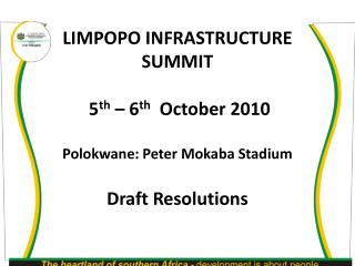 LIMPOPO INFRASTRUCTURE SUMMIT  5 th  – 6 th   October 2010 Polokwane: Peter Mokaba Stadium Draft Resolutions
